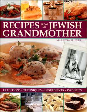 Recipes from My Jewish Grandmother:  Tradition, Techniques, Ingredients de Marlena Spieler