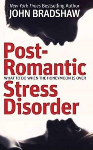 Post-Romantic Stress Disorder:  What to Do When the Honeymoon Is Over de John Bradshaw