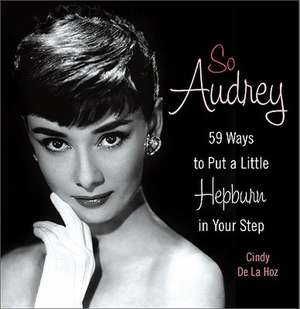 So Audrey: 59 Ways to Put a Little Hepburn in Your Step de Cindy De La Hoz