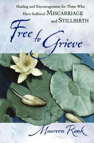 Free to Grieve:  Healing and Encouragementfor Those Who Have Suffered Miscarriageand Stillbirth de Maureen Rank
