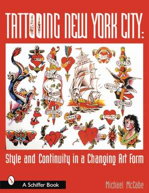 Tattooing New York City: Style and Continuity in a Changing Art Form de Michael McCabe