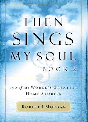 Then Sings My Soul, Book 2: 150 of the World's Greatest Hymn Stories de Robert Morgan