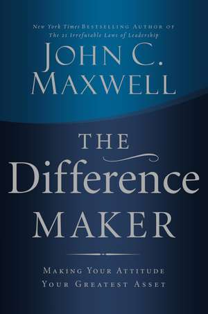 The Difference Maker: Making Your Attitude Your Greatest Asset de John C. Maxwell