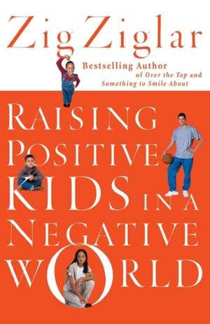 Raising Positive Kids in a Negative World de Zig Ziglar