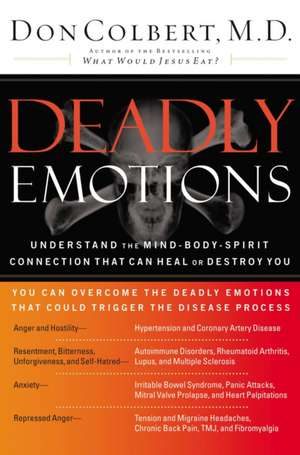 Deadly Emotions: Understand the Mind-Body-Spirit Connection That Can Heal or Destroy You de Don Colbert