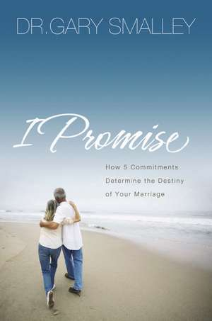 I Promise: How Five Commitments Determine the Destiny of Your Marriage de Gary Smalley