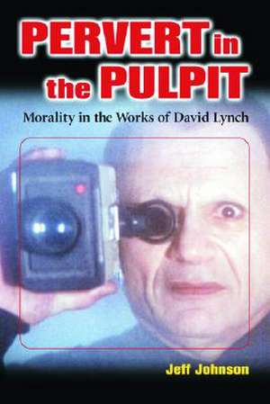 Pervert in the Pulpit: Morality in the Works of David Lynch de  Jeff Johnson