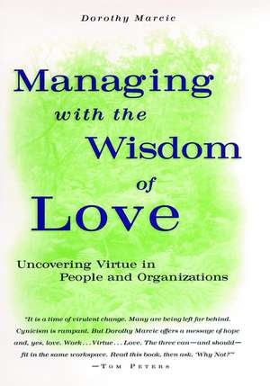 Managing with the Wisdom of Love: Uncovering Virtue in People and Organizations de Dorothy Marcic