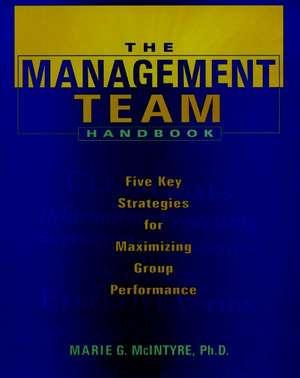 The Management Team Handbook: Five Key Strategies for Maximizing Group Performance de Marie G. McIntyre