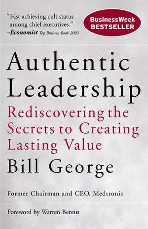 Authentic Leadership: Rediscovering the Secrets to Creating Lasting Value de Bill George