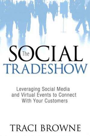 The Social Trade Show:  Leveraging Social Media and Virtual Events to Connect with Your Customers de Traci Browne
