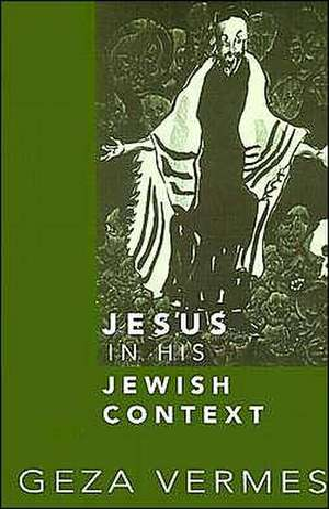 Jesus in His Jewish Context de Geza Vermes