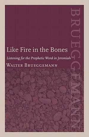 Like Fire in the Bones:  Listening for the Prophetic Word in Jeremiah de Walter Brueggemann