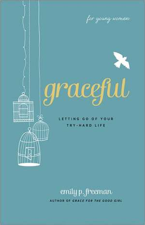 Graceful (for Young Women):  Letting Go of Your Try-Hard Life de Emily P. Freeman