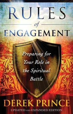 Rules of Engagement:  Preparing for Your Role in the Spiritual Battle de Derek Prince