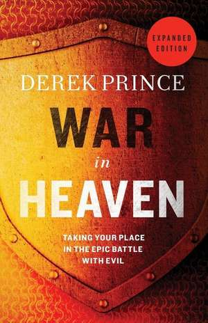 War in Heaven:  Taking Your Place in the Epic Battle with Evil de Derek Prince