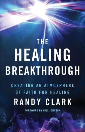 The Healing Breakthrough:  Creating an Atmosphere of Faith for Healing de Randy Clark