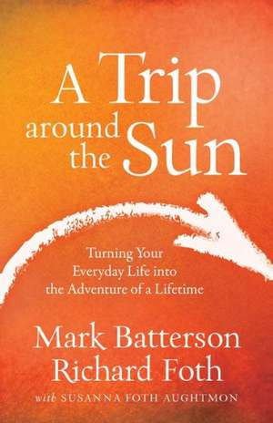 A Trip Around the Sun:  Turning Your Everyday Life Into the Adventure of a Lifetime de Mark Batterson