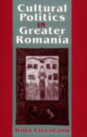 Cultural Politics in Greater Romania de Irina Livezeanu