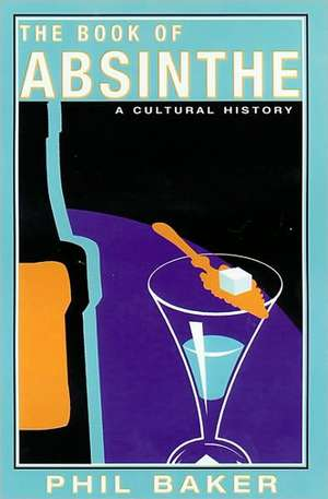 The Book of Absinthe:  A Cultural History de Phil Baker
