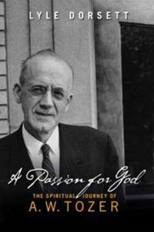 A Passion for God:  The Spiritual Journey of A. W. Tozer de Lyle Dorsett
