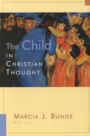 The Child in Christian Thought:  Christian Faith in a Culture of Displacement de Marcia Bunge