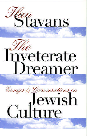 The Inveterate Dreamer: Essays and Conversations on Jewish Culture de Ilan Stavans