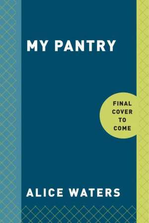 My Pantry:  Homemade Ingredients That Make Simple Meals Your Own de Alice Waters