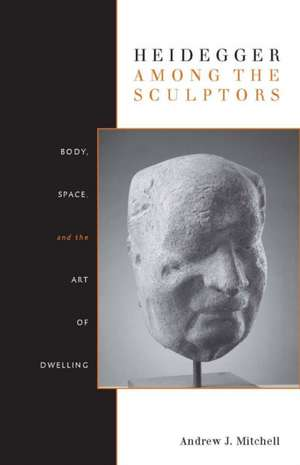 Heidegger Among the Sculptors: Body, Space, and the Art of Dwelling de Andrew Mitchell
