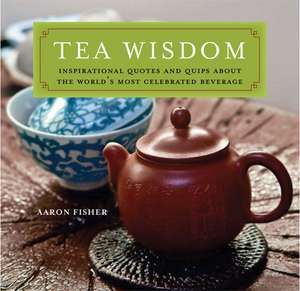 Tea Wisdom: Inspirational Quotes and Quips About the World's Most Celebrated Beverage de Aaron Fisher