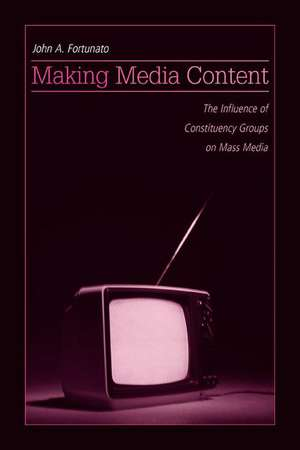 Making Media Content:  The Influence of Constituency Groups on Mass Media de John A. Fortunato