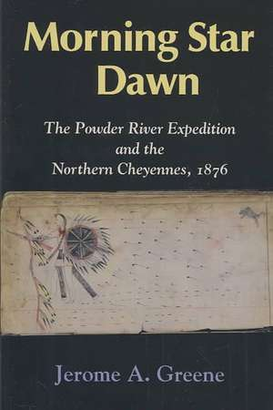 Morning Star Dawn:  The Powder River Expedition and the Northern Cheyennes, 1876 de Jerome A. Greene