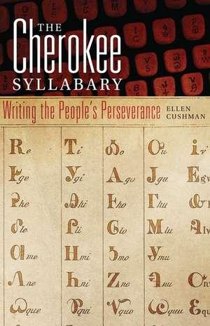 The Cherokee Syllabary:  Writing the People's Perseverance de Ellen Cushman