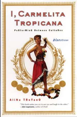 I, Carmelita Tropicana:  Performing Between Cultures de Alina Troyano