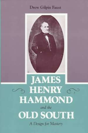 James Henry Hammond and the Old South:  A Design for Mastery de Drew Gilpin Gaust