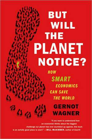 But Will the Planet Notice?: How Smart Economics Can Save the World de Gernot Wagner