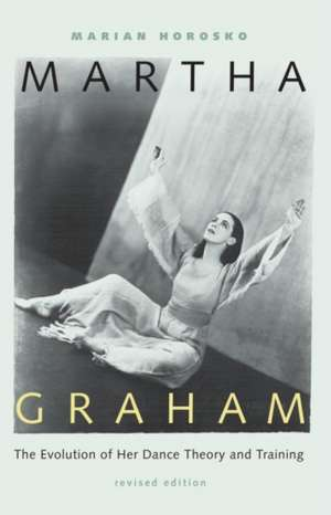 Martha Graham:  The Evolution of Her Dance Theory and Training de Marian Horosko