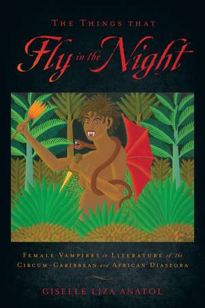 The Things That Fly in the Night: Female Vampires in Literature of the Circum-Caribbean and African Diaspora de Giselle Liza Anatol