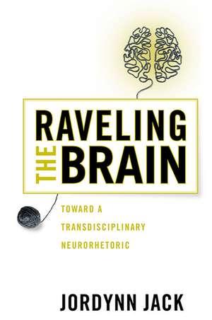 Raveling the Brain: Toward a Transdisciplinary Neurorhetoric de Jordynn Jack