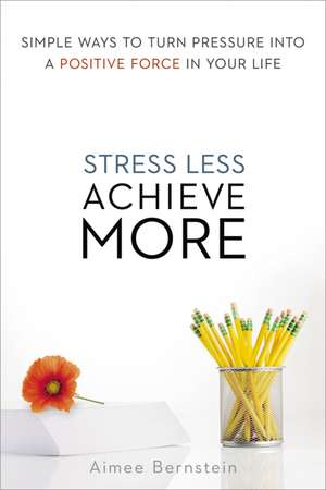 Stress Less. Achieve More.: Simple Ways to Turn Pressure into a Positive Force in Your Life de Aimee Bernstein