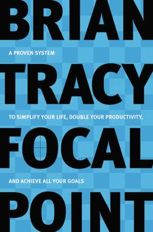 Focal Point: A Proven System to Simplify Your Life, Double Your Productivity, and Achieve All Your Goals de Brian Tracy