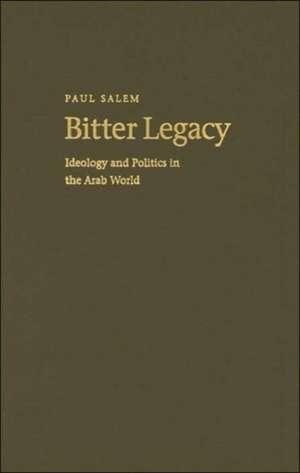 Bitter Legacy:  Ideology and Politics in the Arab World de Paul Salem