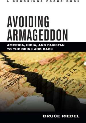 Avoiding Armageddon: America, India, and Pakistan to the Brink and Back de Bruce Riedel