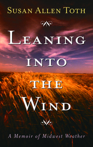 Leaning Into The Wind: A Memoir Of Midwest Weather de Susan Allen Toth