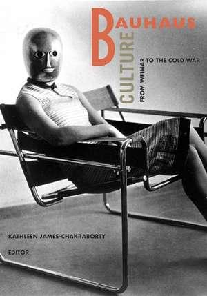 Bauhaus Culture: From Weimar To The Cold War de Kathleen James-Chakraborty