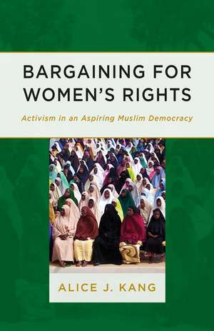 Bargaining for Women's Rights: Activism in an Aspiring Muslim Democracy de Alice J. Kang