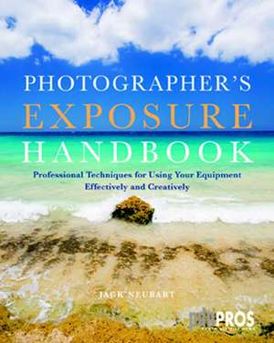 Photographer's Exposure Handbook: Professional Techniques for Using Your Equipment Effectively and Creatively de Jack Neubart