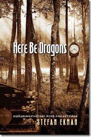 Here Be Dragons:  Exploring Fantasy Maps and Settings de Stefan Ekman