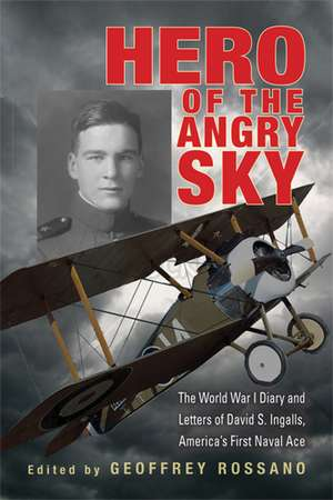 Hero of the Angry Sky: The World War I Diary and Letters of David S. Ingalls, America's First Naval Ace de Geoffrey L. Rossano