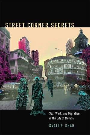 Street Corner Secrets:  Sex, Work, and Migration in the City of Mumbai de Svati Pragna Shah
